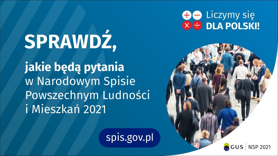 Po lewej stronie grafiki jest napis: sprawdź, jakie będą pytania w Narodowym Spisie Powszechnym Ludności i Mieszkań 2021. W prawym górnym rogu są cztery małe koła ze znakami dodawania, odejmowania, mnożenia i dzielenia, obok nich napis: Liczymy się dla Polski! Poniżej widać zdjęcie tłumu ludzi. Na dole pośrodku jest napis: spis.gov.pl. W prawym dolnym rogu jest logotyp spisu: dwa nachodzące na siebie pionowo koła, GUS, pionowa kreska, NSP 2021